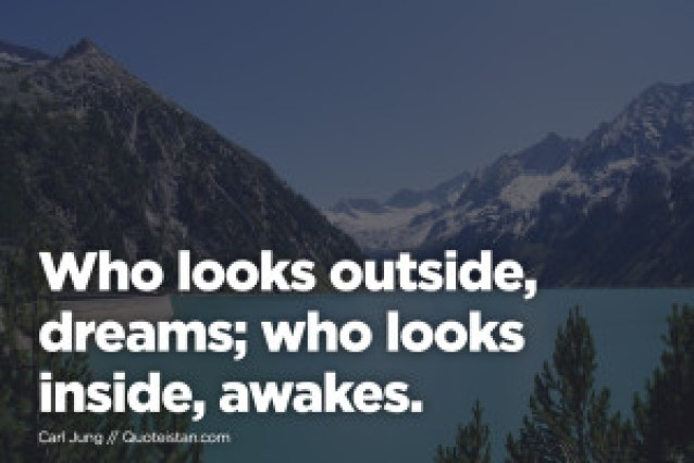 Who looks outside, dreams; who looks inside, awakes.