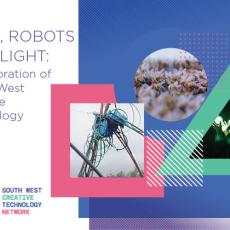 Bees, Robots and Light : A Celebration of South West Creative Technology