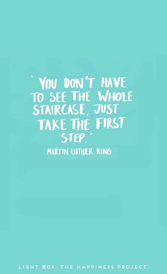 Just take the first step. -MLK, Jr.