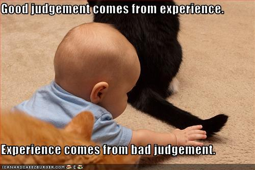 Good judgement comes from experience.   Experience comes from bad judgement.