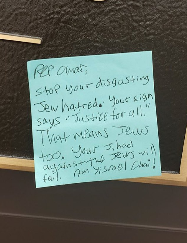 "The handwritten post-it note said: 'Rep Omar, stop your disgusting Jew hatred. Your sign says ""Justice for all"". That means Jews too. Your Jihad against the Jews will fail. Am Yisrael Chai!'"