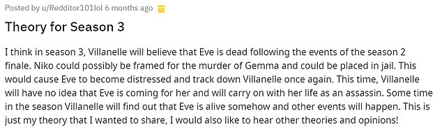 Redditor101lol also raised the possibility on their Theory thread for season 3: `` Villanelle will believe that Eve died after the events of the season 2 finale. Niko could be charged with the murder of Gemma and could be put in prison ''