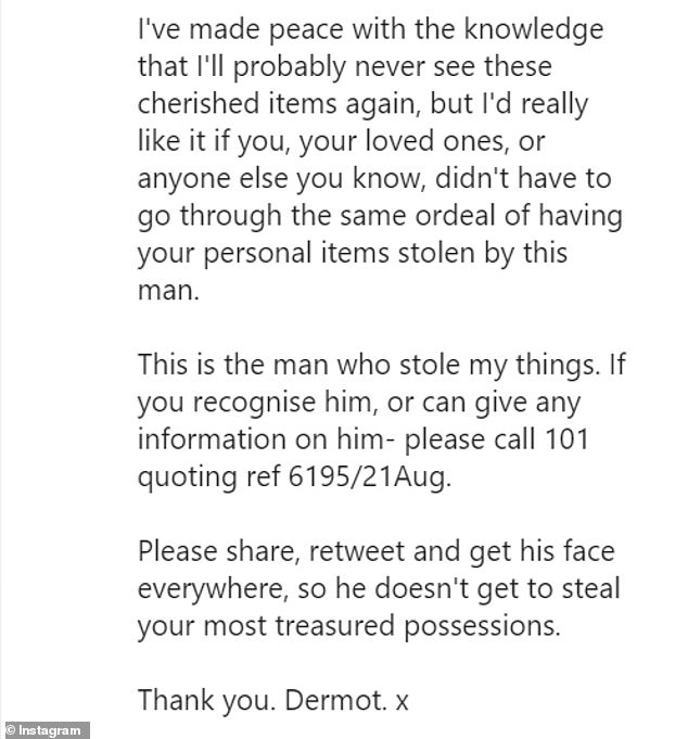 Appeal: In a separate Instagram post, Dermot appealed again for help in tracking down the suspect, as he stressed that his wedding ring 'means the world to him'