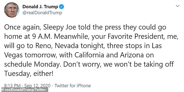 'Once again, Sleepy Joe told the press they could go home at 9 A.M.,' Trump tweeted on Saturday. 'Meanwhile, your Favorite President, me, will go to Reno, Nevada tonight, three stops in Las Vegas tomorrow, with California and Arizona on schedule Monday'
