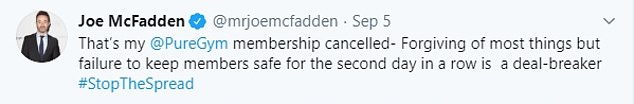 Writing on Twitter, Joe claimed: 'That's my @PureGym membership cancelled - Forgiving of most things but failure to keep members safe for the second day in a row is a deal-breaker #StopTheSpread'