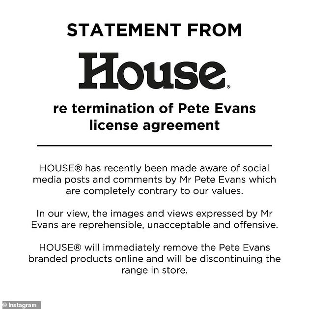 House homewares shared the following statement to Instagram on Tuesday: 'In our view, the images and views expressed by Mr Evans are reprehensible, unacceptable and offensive. HOUSE will immediately remove the Pete Evans branded products online and will be discontinuing the range in store'