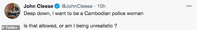 In response to a Twitter user who asked Cleese why he couldn't leave people to live their lives as they choose to, the comic responded: Deep down, I want to be a Cambodian police woman. Is that allowed or am I being unrealistic?' The comment annoyed many fans