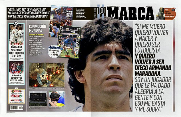 Spanish newspaper Marca printed a double-page image of Maradona, along with a quote of his which reads: 'If I am reborn, I want to be a footballer. And I want to be Diego Armando Maradona again. I am a player who has made people happy and that is enough for me'