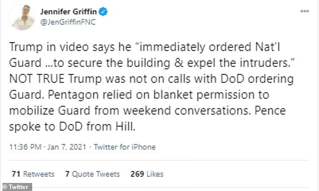 Fox News' National Security Correspondent, Jennifer Griffin, tweeted: 'Trump in video says he ¿immediately ordered Nat¿l Guard ...to secure the building & expel the intruders.¿ NOT TRUE Trump was not on calls with DoD ordering Guard. Pentagon relied on blanket permission to mobilize Guard from weekend conversations. Pence spoke to DoD from Hill'