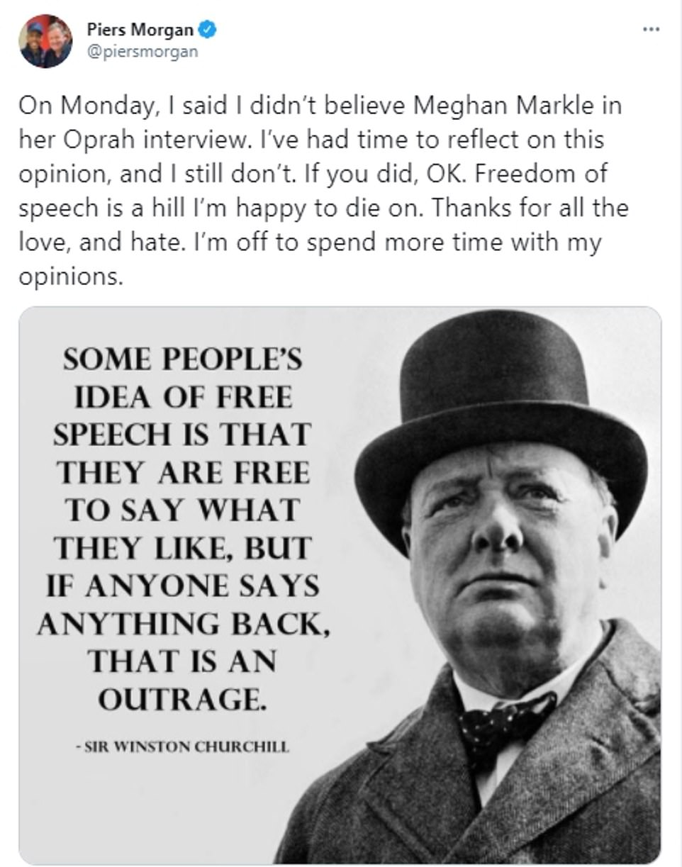 Mr Morgan has now doubled down on his comments about Meghan Markle after dramatically storming out of the Good Morning Britain studio and quitting the programme. At 6.11am today Mr Morgan tweeted: 'On Monday, I said I didn't believe Meghan Markle in her Oprah interview. I've had time to reflect on this opinion, and I still don't. If you did, OK. Freedom of speech is a hill I'm happy to die on. Thanks for all the love, and hate. I'm off to spend more time with my opinions'