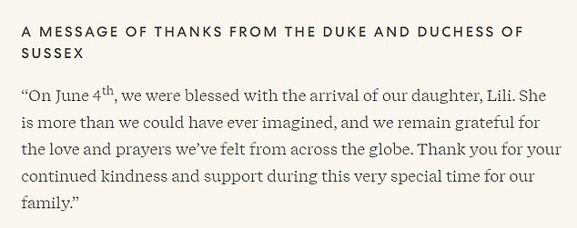 In a message of thanks on their Archewell website, Harry and Meghan said: 'On June 4, we were blessed with the arrival of our daughter, Lili. She is more than we could have ever imagined, and we remain grateful for the love and prayers we've felt from across the globe. Thank you for your continued kindness and support during this very special time for our family'