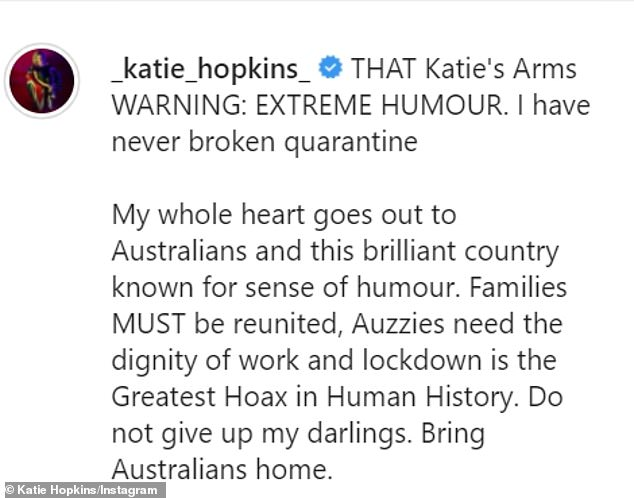 Claims: 'WARNING: EXTREME HUMOUR. I have never broken quarantine,' Hopkins wrote in her Instagram caption. 'My whole heart goes out to Australians and this brilliant country known for sense of humour. Families MUST be reunited. Auzzies [sic] need the dignity of work and lockdown is the Greatest Hoax in Human History. Do not give up my darlings,' she wrote