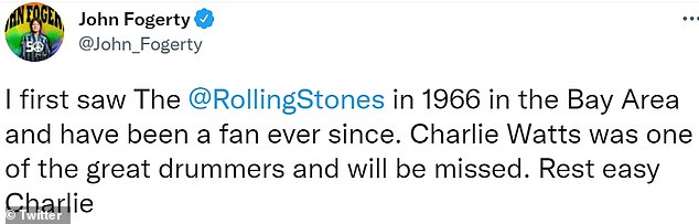 Tweet:John Fogerty said: 'I first saw The @RollingStones in 1966 in the Bay Area and have been a fan ever since. Charlie Watts was one of the great drummers and will be missed. Rest easy Charlie'