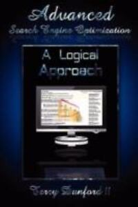 Advanced Search Engine Optimization : A Logical Approach by Terry Dunford Ii...