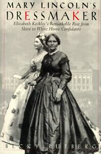 Mary Lincoln's Dressmaker: Elizabeth Keckley's Remarkable Rise from Slave to Whi