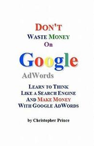 Don't Waste Money on Google Adwords : Learn to Think Like a Search Engine and...