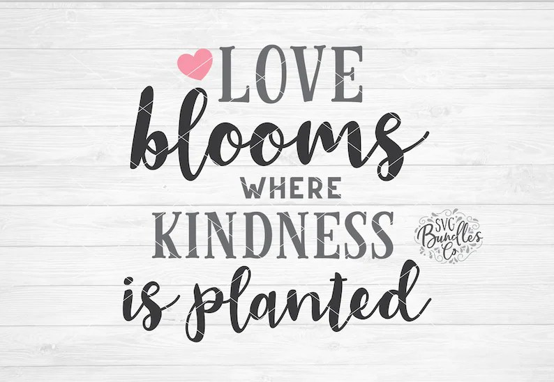 Download Instant SVG/DXF/PNG Love Blooms Where Kindness Is Planted ...