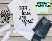 Coffee Teach Grade Repeat SVG, cut file, PNG, jpeg, Teacher shirts, Gifts for teachers, cricut, silhouette, Instant download, teacher quote