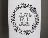 My Favorite Season Is the Fall of the Patriarchy Tea Towel READY TO SHIP