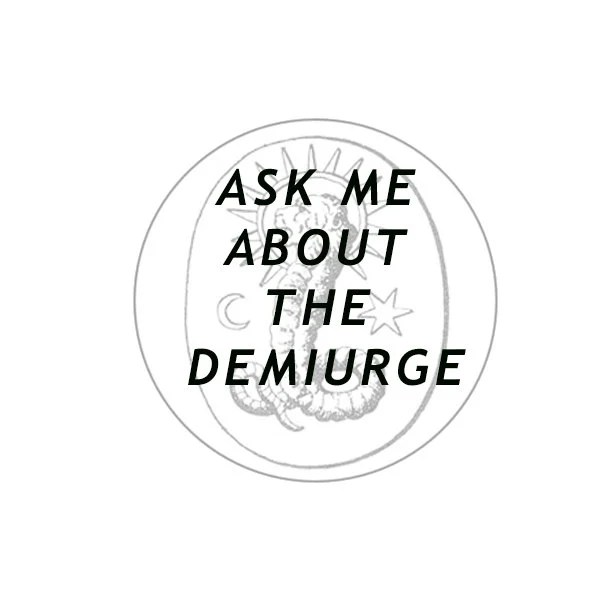 Ask Me About the Demiurge...