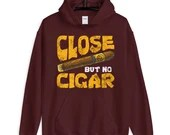 Funny Saying Close But No Cigar Funny Unisex Hoodie