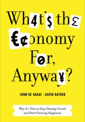 What's the Economy For, Anyway?: Why It's Time to Stop Chasing Growth and Start Pursuing Happiness Pdf Book