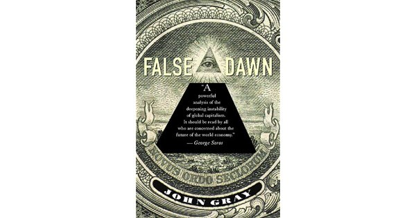 False Dawn: The Delusions of Global Capitalism by John N. Gray