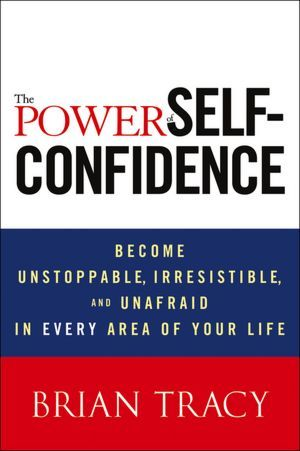 Download The Power of Self-Confidence: Become Unstoppable, Irresistible, and Unafraid in Every Area of Your Life
