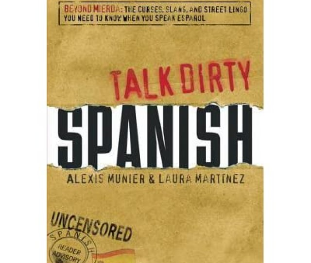 Talk Dirty Spanish Beyond Mierda The Curses Slang And Street Lingo You Need To Know When You Speak Espanol