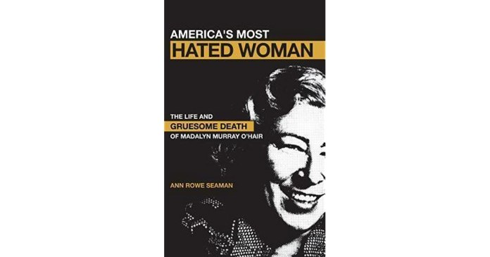 America S Most Hated Woman The Life And Gruesome Death Of Madalyn Murray O Hair By Ann Rowe Seaman
