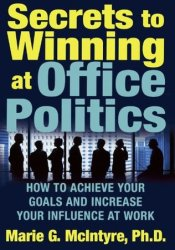 Secrets to Winning at Office Politics: How to Achieve Your Goals and Increase Your Influence at Work Pdf Book