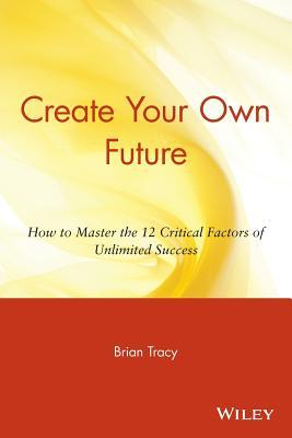 Download Create Your Own Future: How to Master the 12 Critical Factors of Unlimited Success