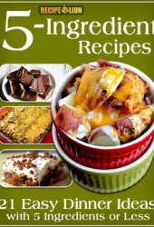 5-Ingredient Recipes: 21 Easy Dinner Ideas with 5 Ingredients or Less Book Pdf