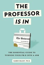 The Professor Is In: The Essential Guide To Turning Your Ph.D. Into a Job Book Pdf