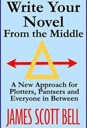 Write Your Novel From the Middle: A New Approach for Plotters, Pantsers and Everyone in Between Book Pdf