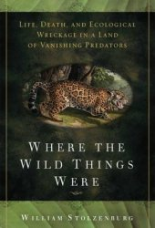 Where the Wild Things Were: Life, Death, and Ecological Wreckage in a Land of Vanishing Predators Pdf Book
