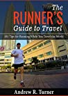 The Runner's Guide to Travel: 101 Tips for Running While You Travel the World