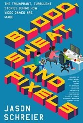 Blood, Sweat, and Pixels: The Triumphant, Turbulent Stories Behind How Video Games Are Made Book Pdf