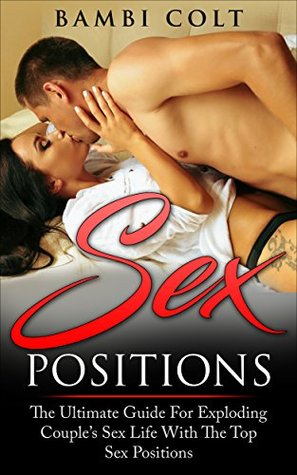 Download Sex Positions: The Ultimate Guide for Exploding Couple's Sex Life with The Top Sex Positions