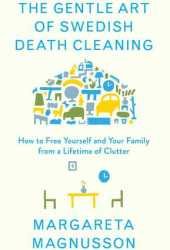 The Gentle Art of Swedish Death Cleaning: How to Free Yourself and your Family from a Lifetime of Clutter Book Pdf