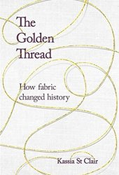 The Golden Thread: How Fabric Changed History Book Pdf