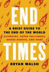 End Times: A Brief Guide to the End of the World: Asteroids, Super Volcanoes, Rogue Robots, and More Pdf Book