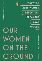 Our Women on the Ground: Essays by Arab Women Reporting from the Arab World Pdf Book