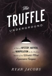 The Truffle Underground: A Tale of Mystery, Mayhem, and Manipulation in the Shadowy Market of the World's Most Expensive Fungus Pdf Book