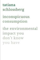 Inconspicuous Consumption: The Environmental Impact You Don't Know You Have Pdf Book