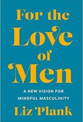 For the Love of Men: A New Vision for Mindful Masculinity Pdf Book