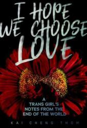 I Hope We Choose Love: A Trans Girl's Notes from the End of the World Pdf Book