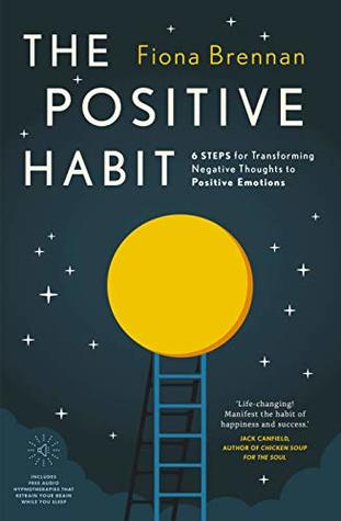 The Positive Habit: 6 Steps for Transforming Negative Thoughts to Positive Emotions
