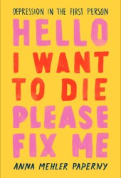Hello I Want to Die Please Fix Me: Depression in the First Person Pdf Book
