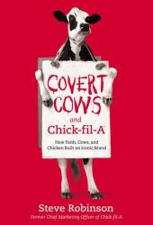 Covert Cows and Chick-fil-A: How Faith, Cows, and Chicken Built an Iconic Brand Pdf Book
